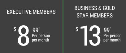 Executive Members - $8.99 Per person, per month, Business & Gold Star Members - $13.99 Per person, per month.
